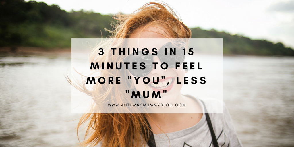 "3 things in 15 minutes to feel more ""you"", less ""mum"""