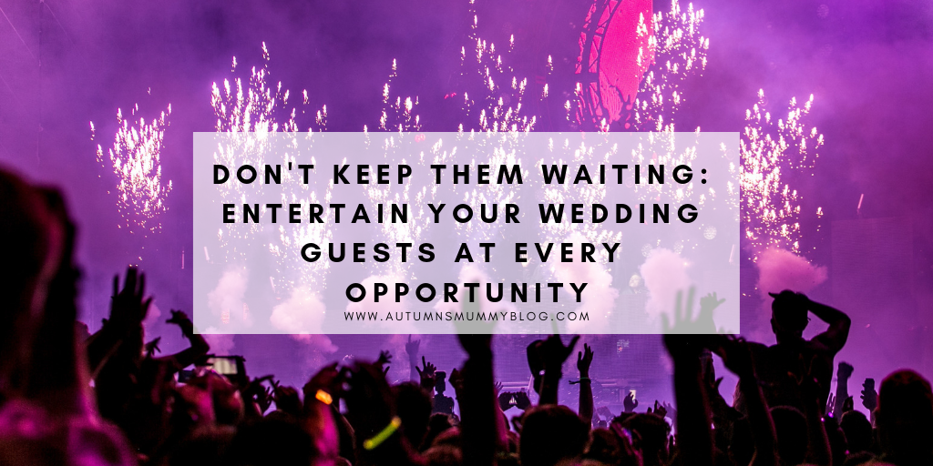Don't Keep Them Waiting: Entertain Your Wedding Guests At Every Opportunity
