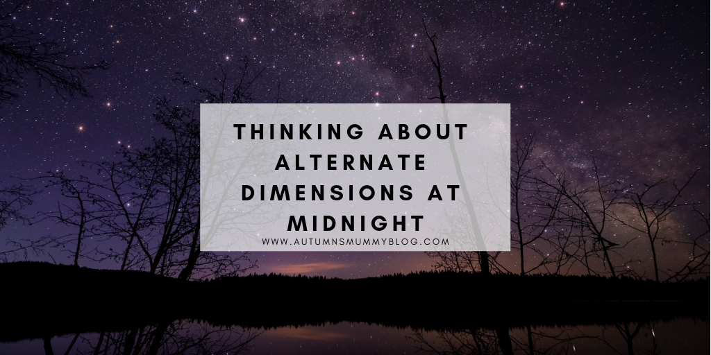 Thinking about alternate dimensions at midnight